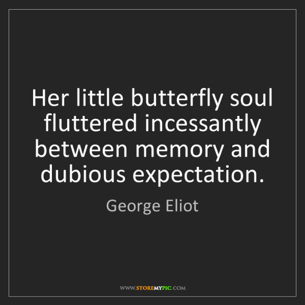 George Eliot: Her little butterfly soul fluttered incessantly between...