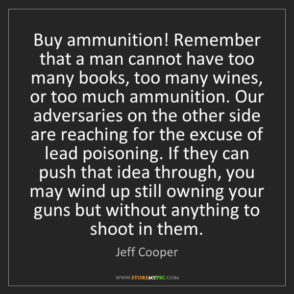 Jeff Cooper: Buy ammunition! Remember that a man cannot have too many...