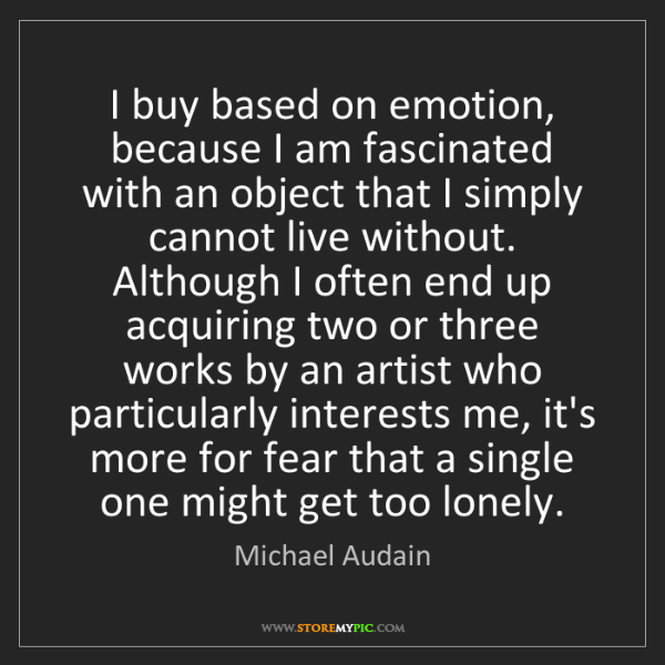 Michael Audain: I buy based on emotion, because I am fascinated with...