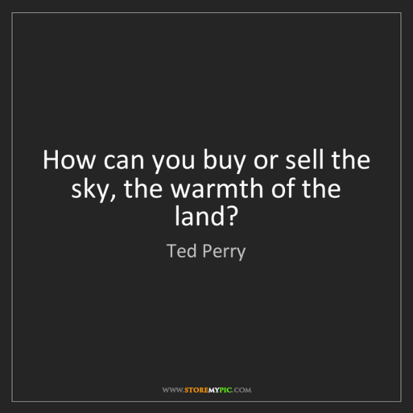 Ted Perry: How can you buy or sell the sky, the warmth of the land?