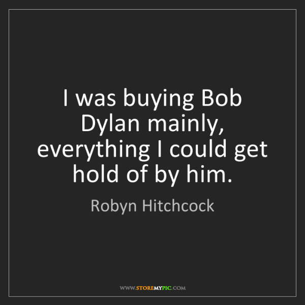 Robyn Hitchcock: I was buying Bob Dylan mainly, everything I could get...