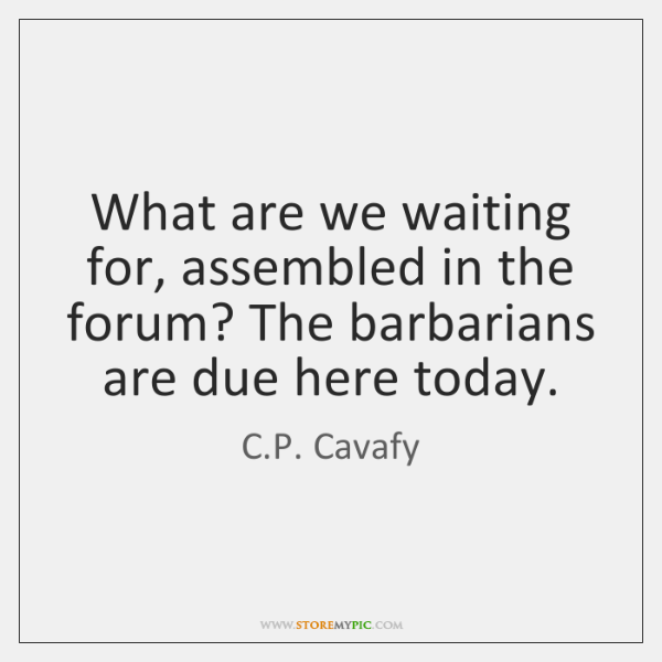 What are we waiting for, assembled in the forum? The barbarians are ...