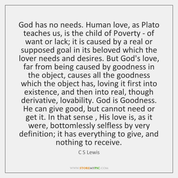 God has no needs. Human love, as Plato teaches us, is the ...