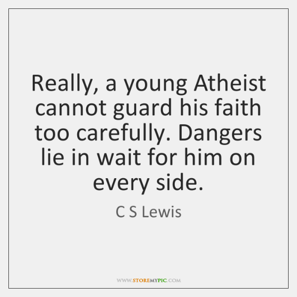 Really, a young Atheist cannot guard his faith too carefully. Dangers lie ...