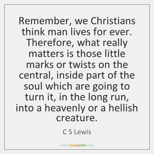 Remember, we Christians think man lives for ever. Therefore, what really matters ...