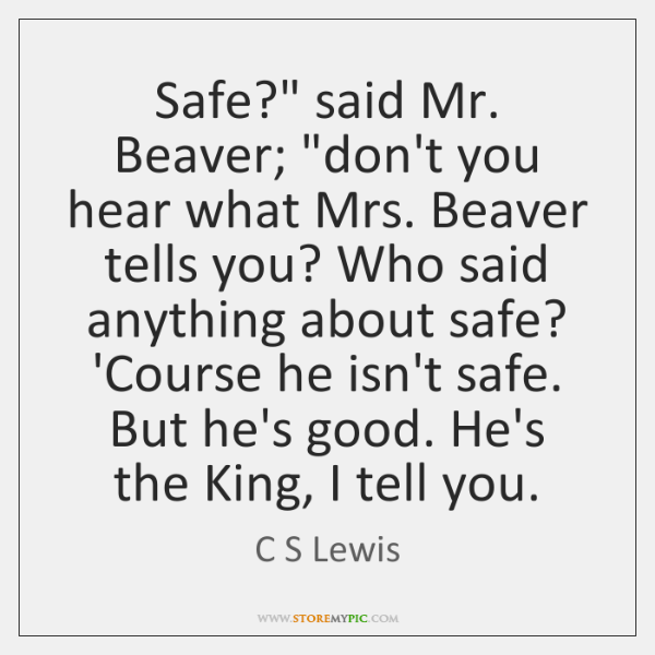 "Safe?"" said Mr. Beaver; ""don't you hear what Mrs. Beaver tells you? ..."