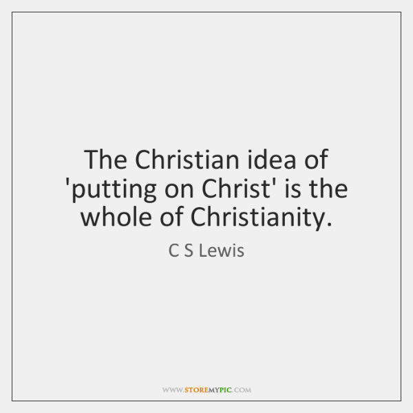 The Christian idea of 'putting on Christ' is the whole of Christianity.