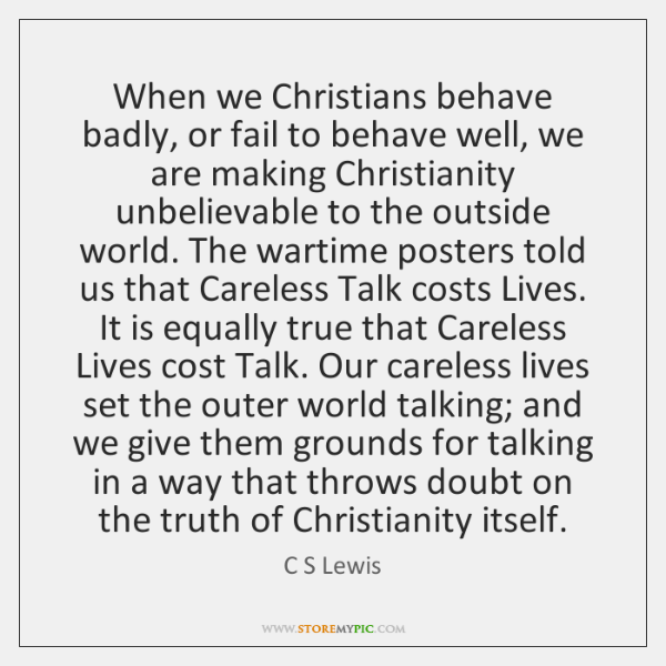 When we Christians behave badly, or fail to behave well, we are ...