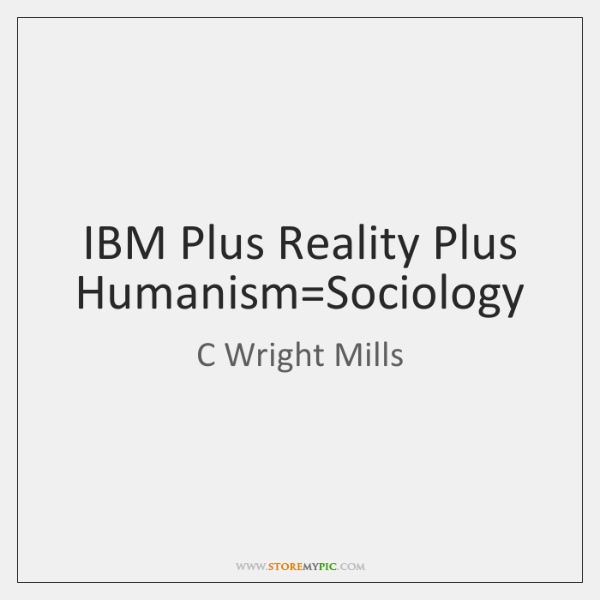 IBM Plus Reality Plus Humanism=Sociology