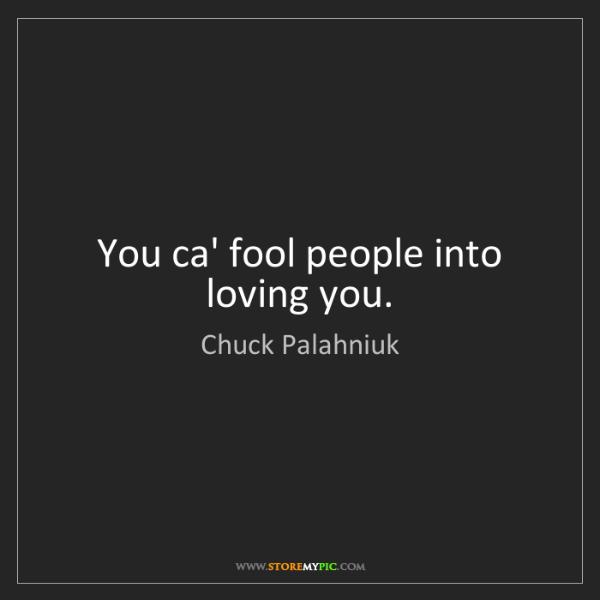 Chuck Palahniuk: You ca' fool people into loving you.