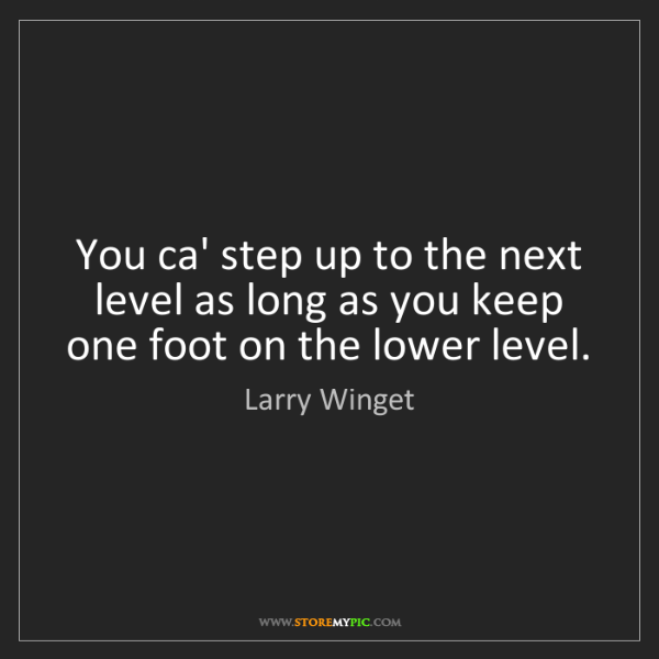 Larry Winget: You ca' step up to the next level as long as you keep...