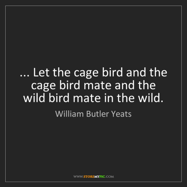 William Butler Yeats: ... Let the cage bird and the cage bird mate and the...