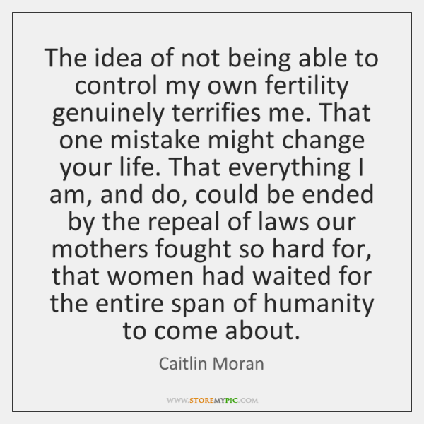 The idea of not being able to control my own fertility genuinely ...