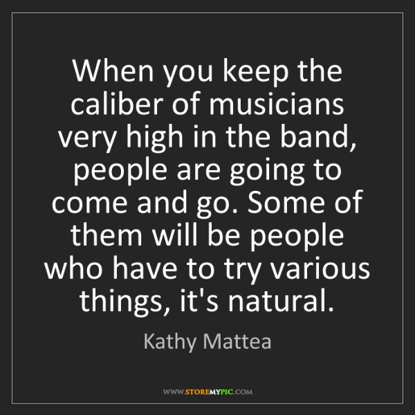Kathy Mattea: When you keep the caliber of musicians very high in the...