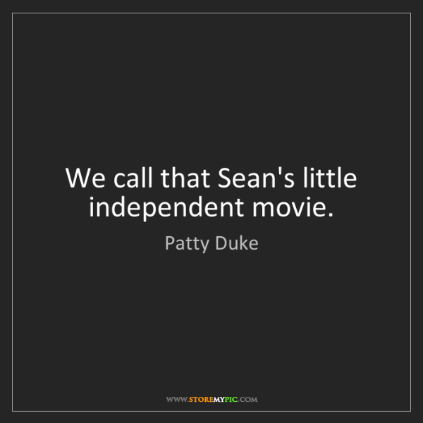 Patty Duke: We call that Sean's little independent movie.