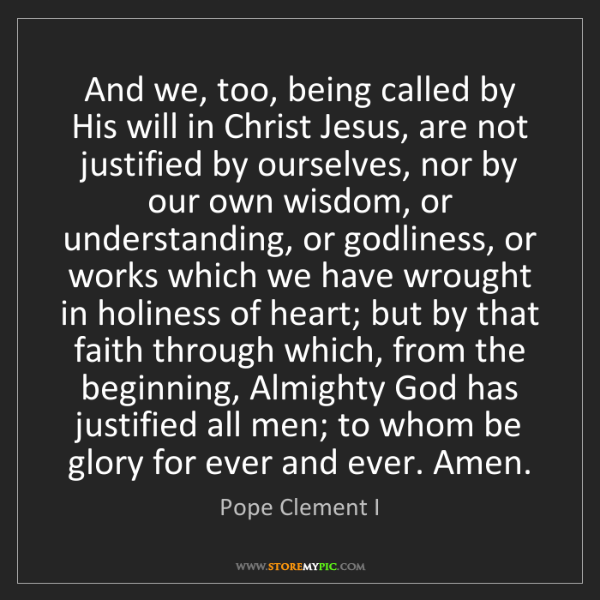 Pope Clement I: And we, too, being called by His will in Christ Jesus,...