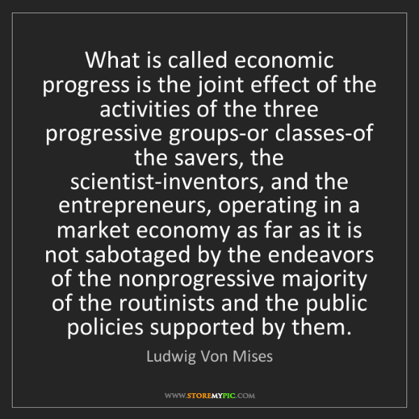 Ludwig Von Mises: What is called economic progress is the joint effect...