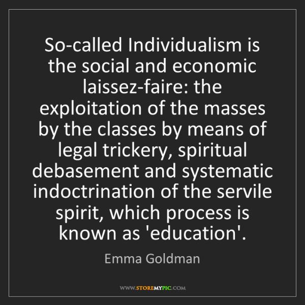 Emma Goldman: So-called Individualism is the social and economic laissez-faire:...