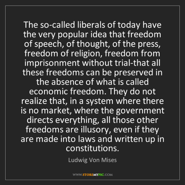 Ludwig Von Mises: The so-called liberals of today have the very popular...