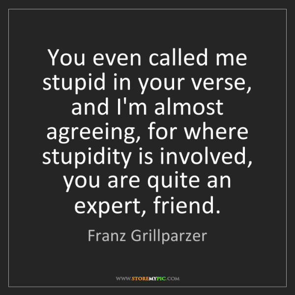 Franz Grillparzer: You even called me stupid in your verse, and I'm almost...