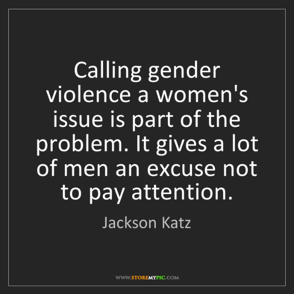 Jackson Katz: Calling gender violence a women's issue is part of the...
