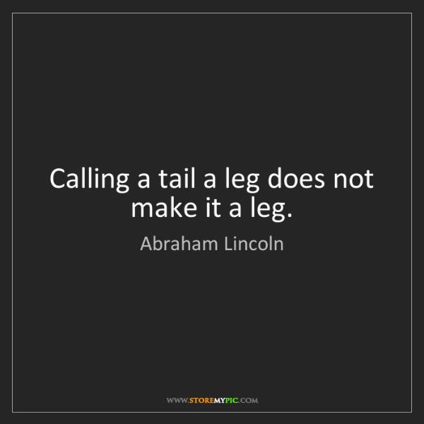 Abraham Lincoln: Calling a tail a leg does not make it a leg.