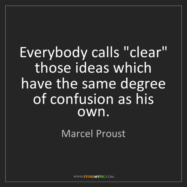 "Marcel Proust: Everybody calls ""clear"" those ideas which have the same..."