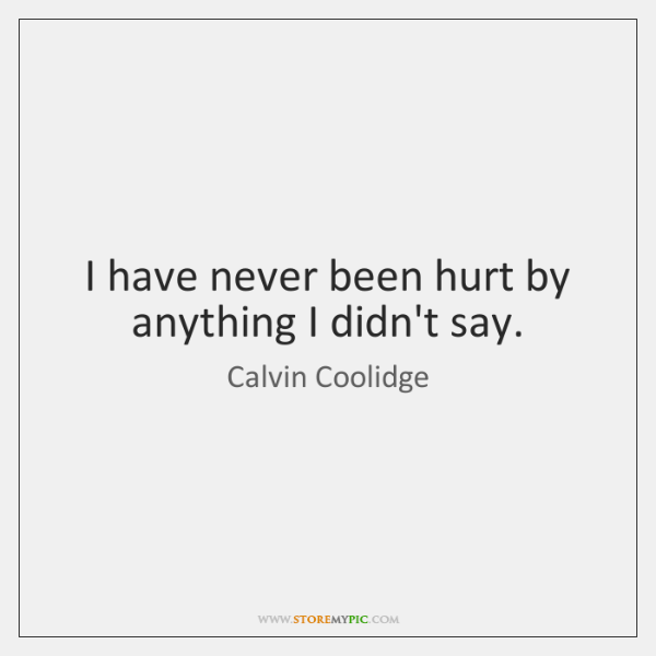 I have never been hurt by anything I didn't say.