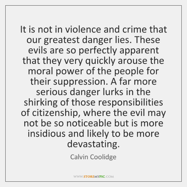 It is not in violence and crime that our greatest danger lies. ...