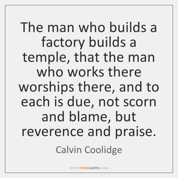 The man who builds a factory builds a temple, that the man ...