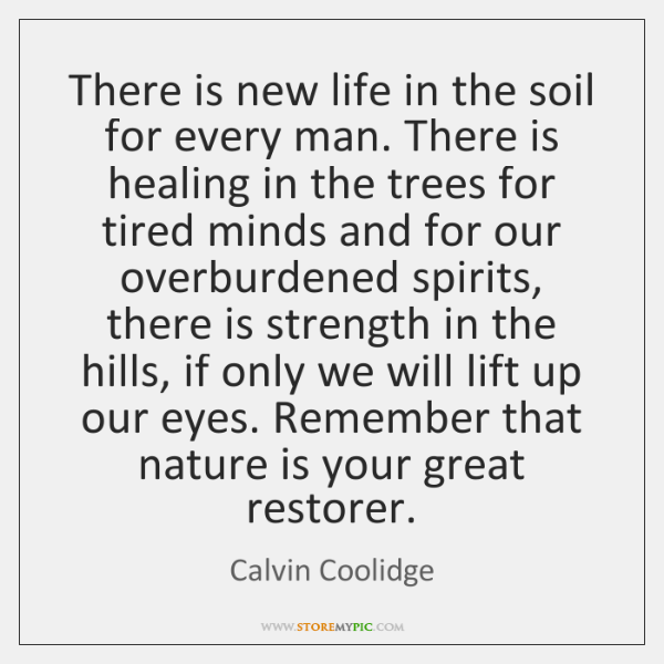 There is new life in the soil for every man. There is ...