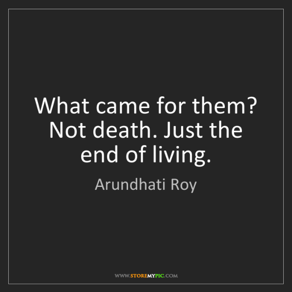 Arundhati Roy: What came for them? Not death. Just the end of living.