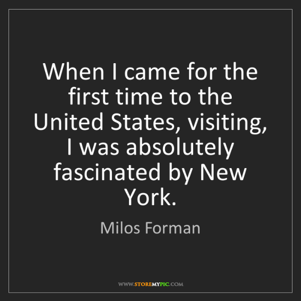 Milos Forman: When I came for the first time to the United States,...