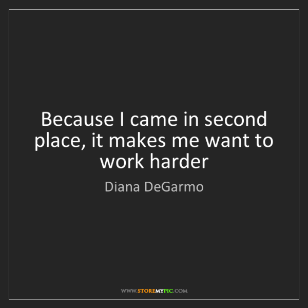 Diana DeGarmo: Because I came in second place, it makes me want to work...