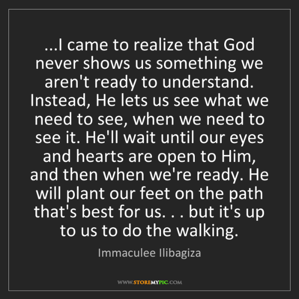 Immaculee Ilibagiza: ...I came to realize that God never shows us something...