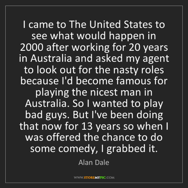 Alan Dale: I came to The United States to see what would happen...