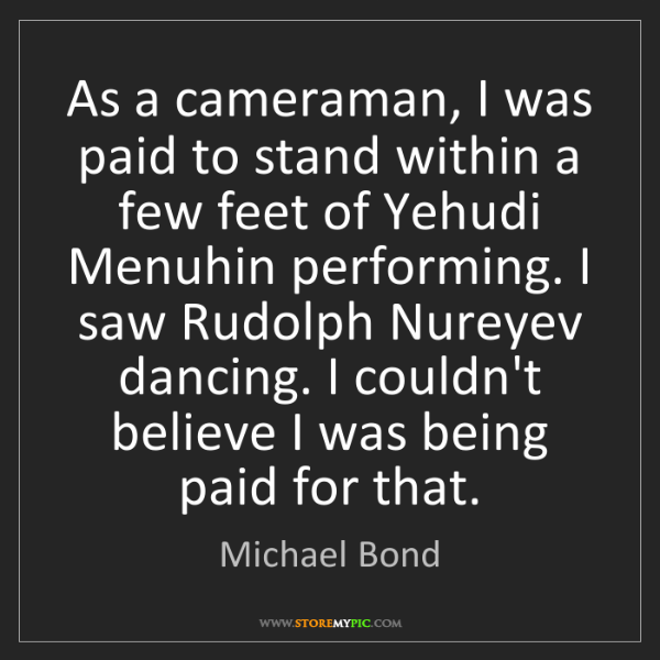 Michael Bond: As a cameraman, I was paid to stand within a few feet...