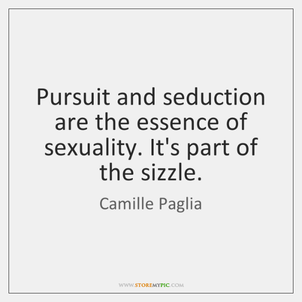 Pursuit and seduction are the essence of sexuality. It's part of the ...