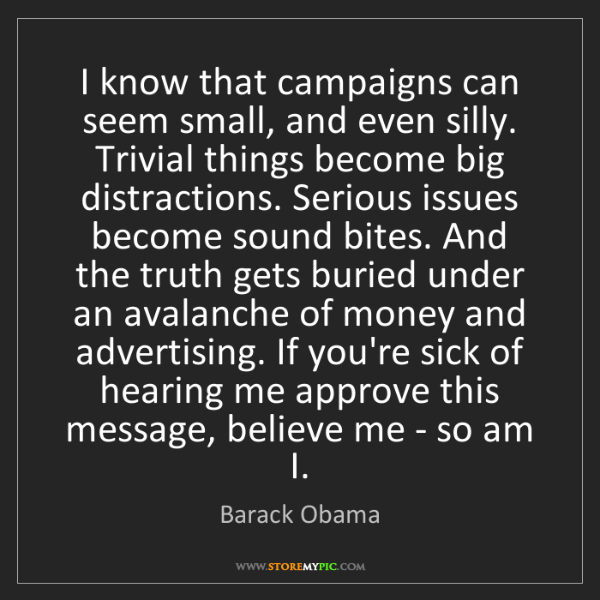 Barack Obama: I know that campaigns can seem small, and even silly....