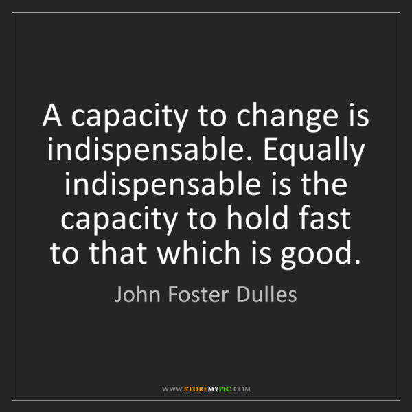John Foster Dulles: A capacity to change is indispensable. Equally indispensable...