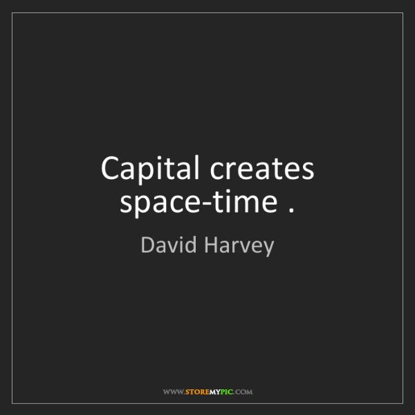 David Harvey: Capital creates space-time .