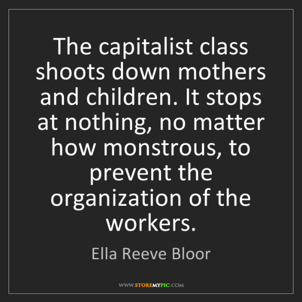 Ella Reeve Bloor: The capitalist class shoots down mothers and children....