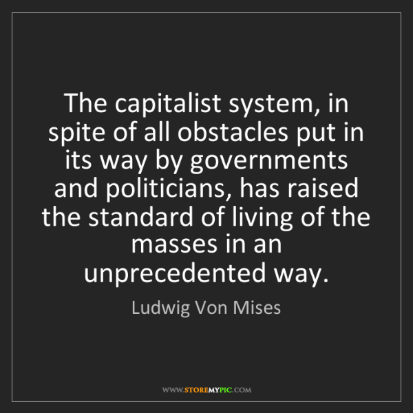 Ludwig Von Mises: The capitalist system, in spite of all obstacles put...