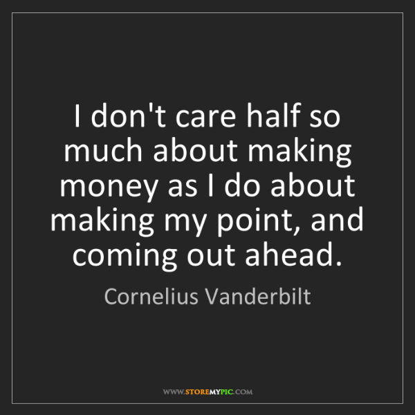 Cornelius Vanderbilt: I don't care half so much about making money as I do...