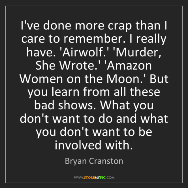Bryan Cranston: I've done more crap than I care to remember. I really...