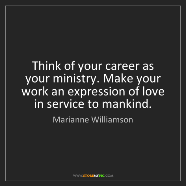 Marianne Williamson: Think of your career as your ministry. Make your work...