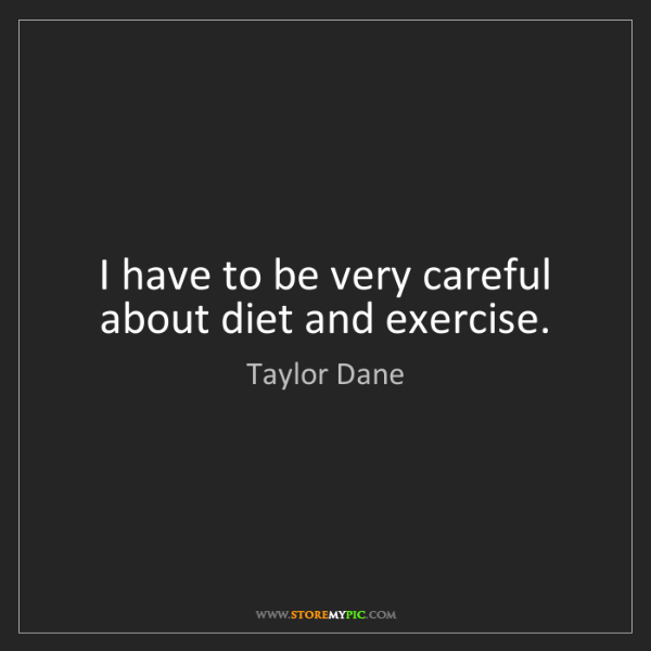 Taylor Dane: I have to be very careful about diet and exercise.