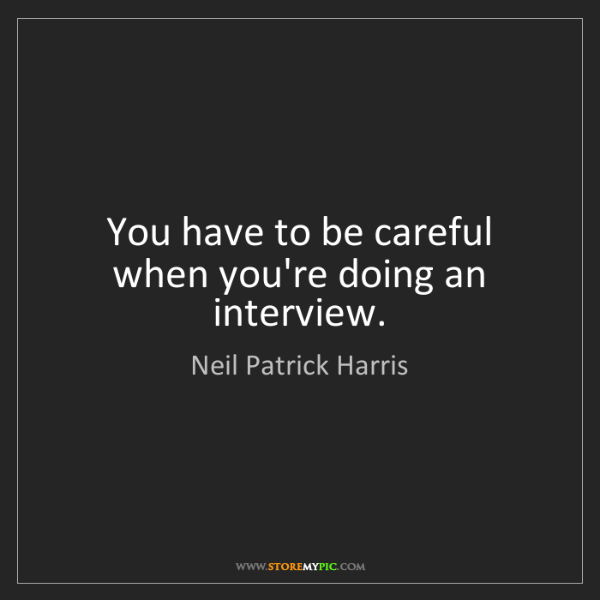 Neil Patrick Harris: You have to be careful when you're doing an interview.