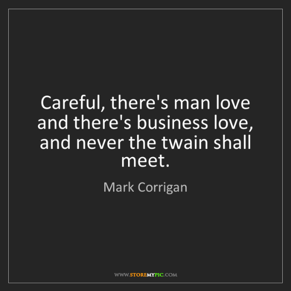 Mark Corrigan: Careful, there's man love and there's business love,...