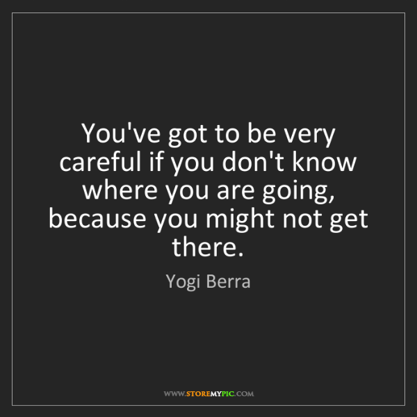 Yogi Berra: You've got to be very careful if you don't know where...